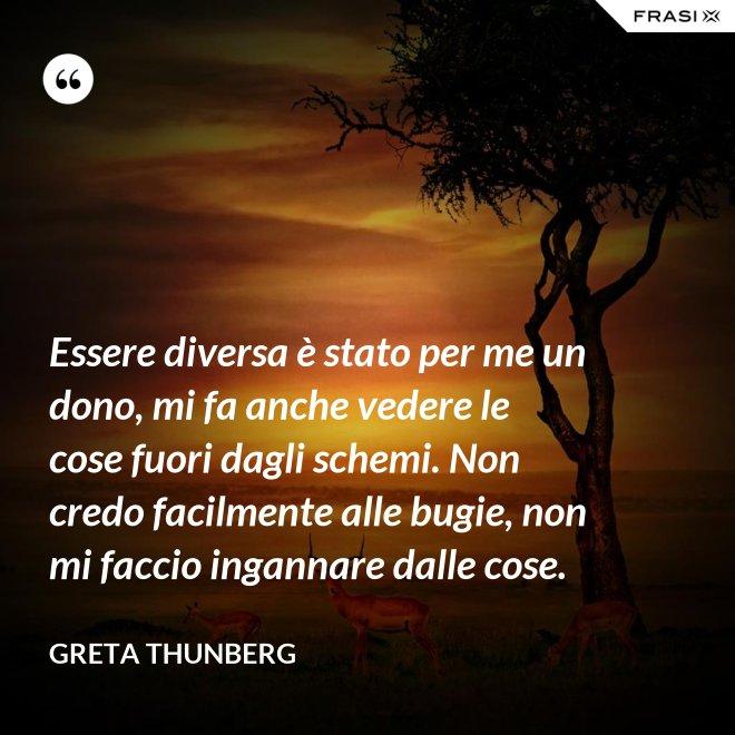 Essere diversa è stato per me un dono, mi fa anche vedere le cose fuori dagli schemi. Non credo facilmente alle bugie, non mi faccio ingannare dalle cose. - Greta Thunberg