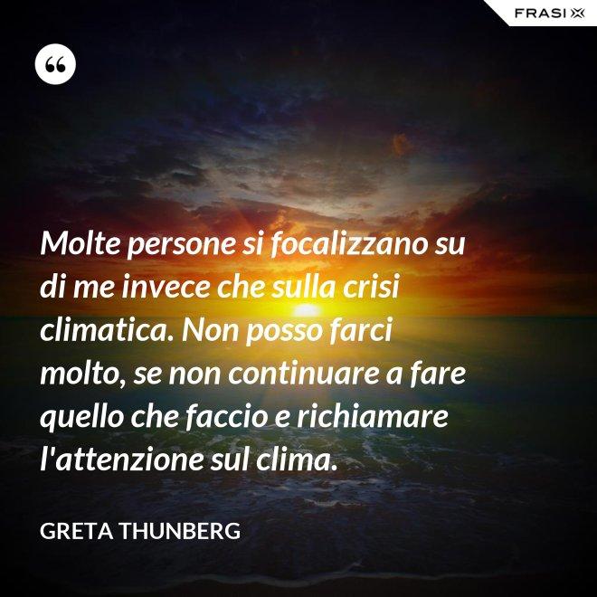 Molte persone si focalizzano su di me invece che sulla crisi climatica. Non posso farci molto, se non continuare a fare quello che faccio e richiamare l'attenzione sul clima. - Greta Thunberg