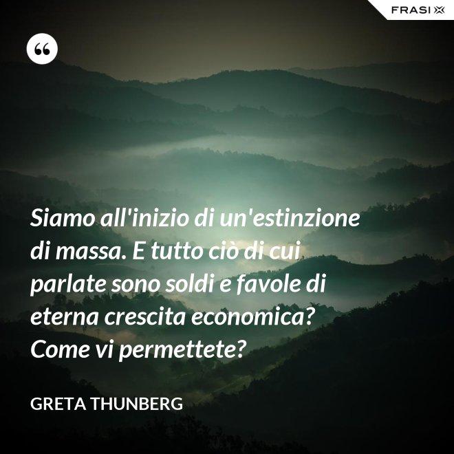 Siamo all'inizio di un'estinzione di massa. E tutto ciò di cui parlate sono soldi e favole di eterna crescita economica? Come vi permettete? - Greta Thunberg