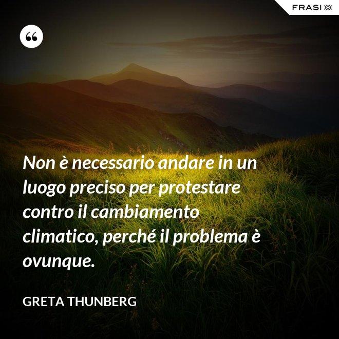 Non è necessario andare in un luogo preciso per protestare contro il cambiamento climatico, perché il problema è ovunque. - Greta Thunberg