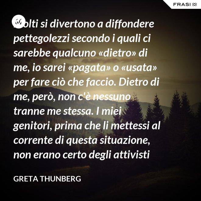 Molti si divertono a diffondere pettegolezzi secondo i quali ci sarebbe qualcuno «dietro» di me, io sarei «pagata» o «usata» per fare ciò che faccio. Dietro di me, però, non c'è nessuno tranne me stessa. I miei genitori, prima che li mettessi al corrente di questa situazione, non erano certo degli attivisti per il clima. Anzi. - Greta Thunberg