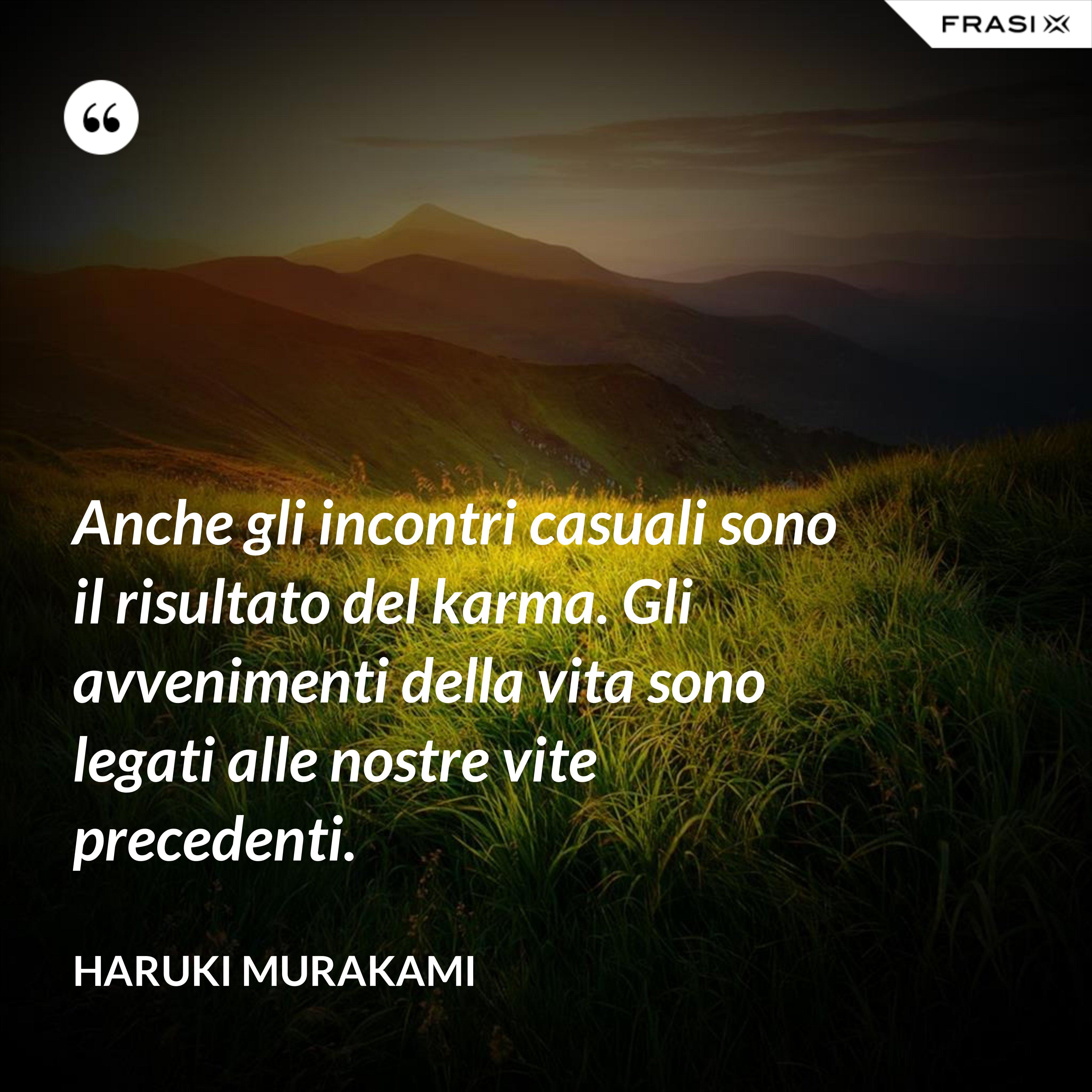 Anche gli incontri casuali sono il risultato del karma. Gli avvenimenti della vita sono legati alle nostre vite precedenti. - Haruki Murakami