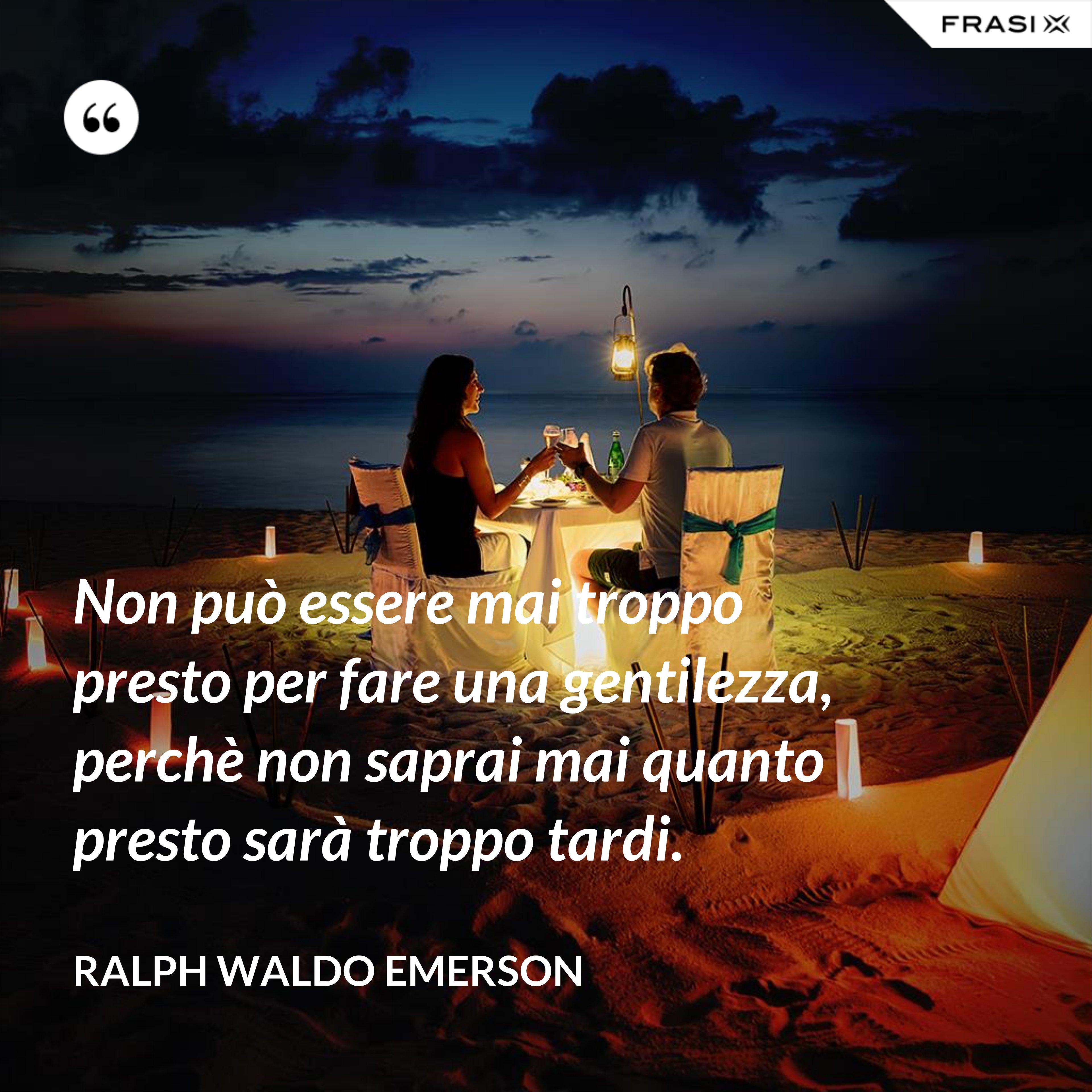 Non può essere mai troppo presto per fare una gentilezza, perchè non saprai mai quanto presto sarà troppo tardi. - Ralph Waldo Emerson