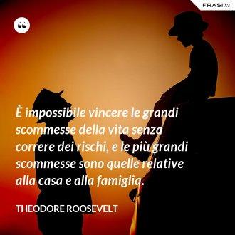 È impossibile vincere le grandi scommesse della vita senza correre dei rischi, e le più grandi scommesse sono quelle relative alla casa e alla famiglia. - Theodore Roosevelt