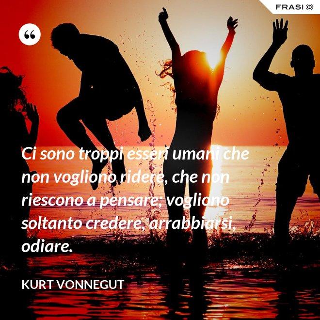 Ci sono troppi esseri umani che non vogliono ridere, che non riescono a pensare; vogliono soltanto credere, arrabbiarsi, odiare. - Kurt Vonnegut