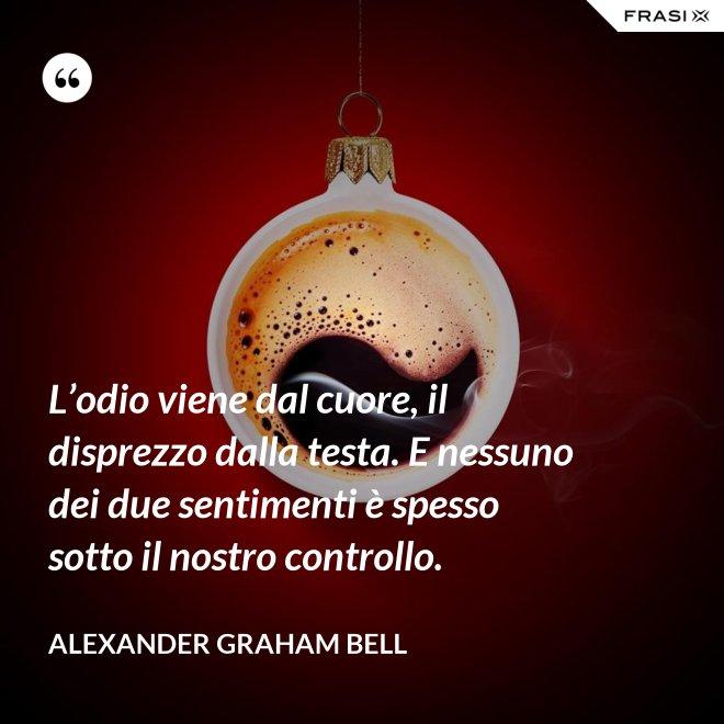 L'odio viene dal cuore, il disprezzo dalla testa. E nessuno dei due sentimenti è spesso sotto il nostro controllo. - Alexander Graham Bell
