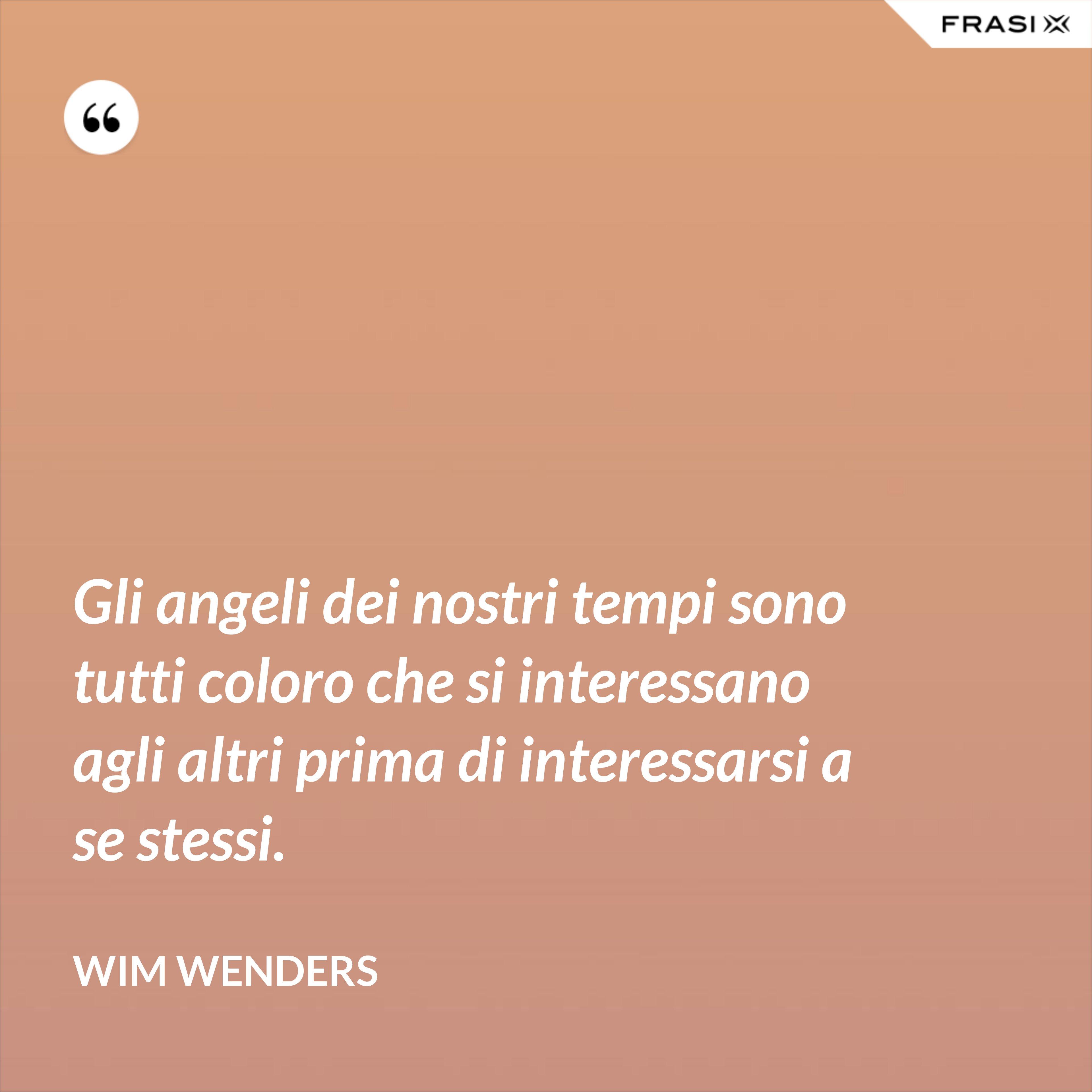 Gli angeli dei nostri tempi sono tutti coloro che si interessano agli altri prima di interessarsi a se stessi. - Wim Wenders