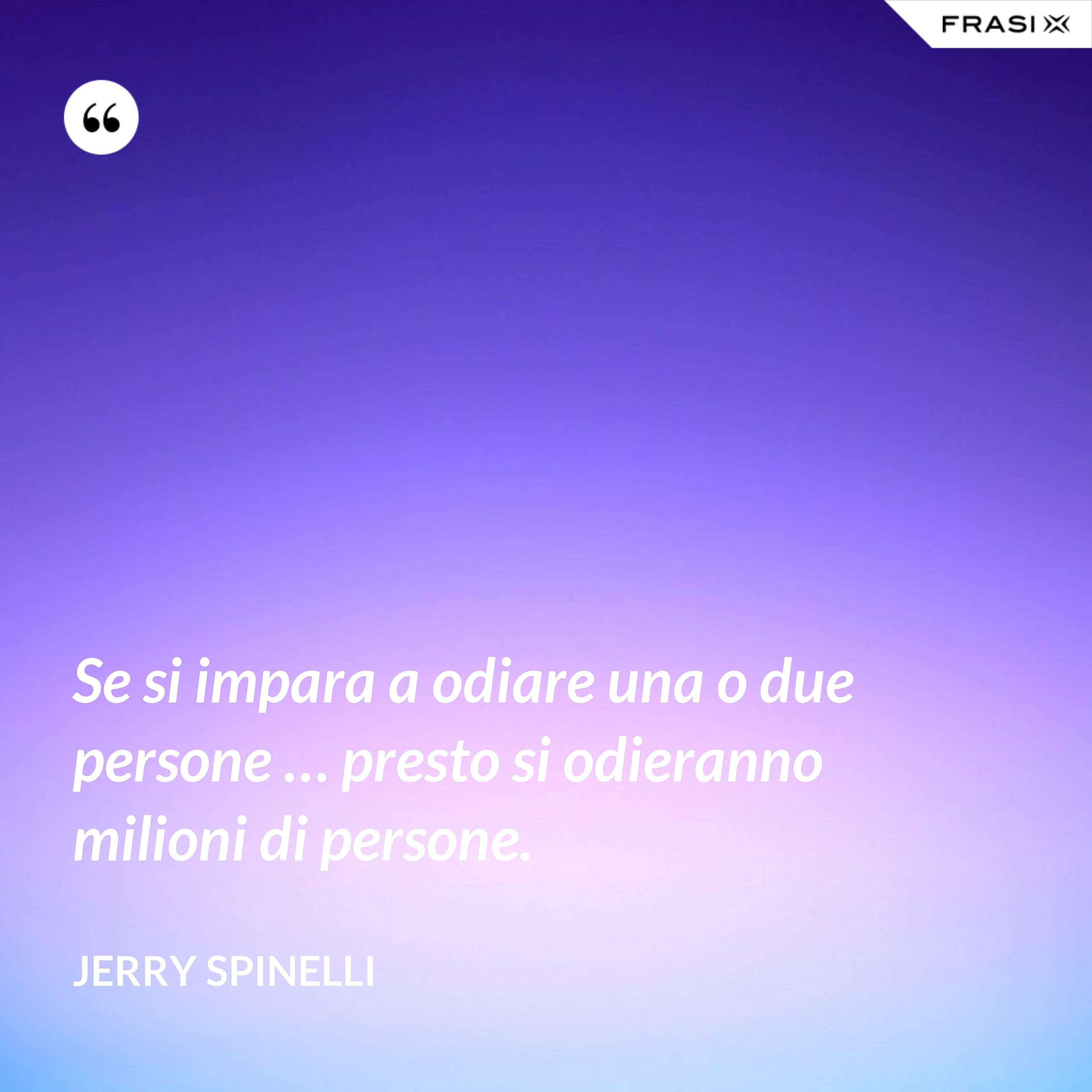 Se si impara a odiare una o due persone … presto si odieranno milioni di persone. - Jerry Spinelli