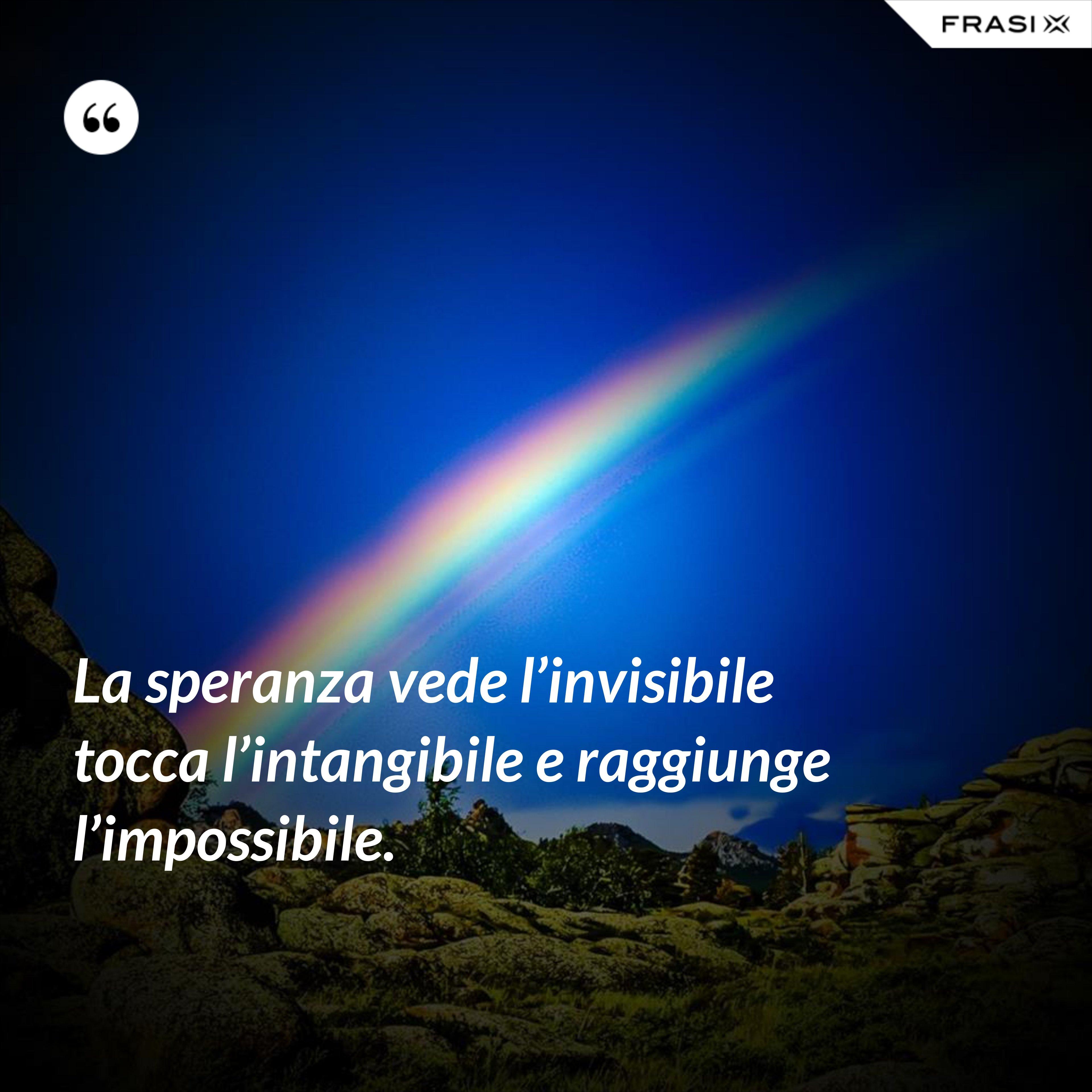 La speranza vede l'invisibile tocca l'intangibile e raggiunge l'impossibile. - Anonimo