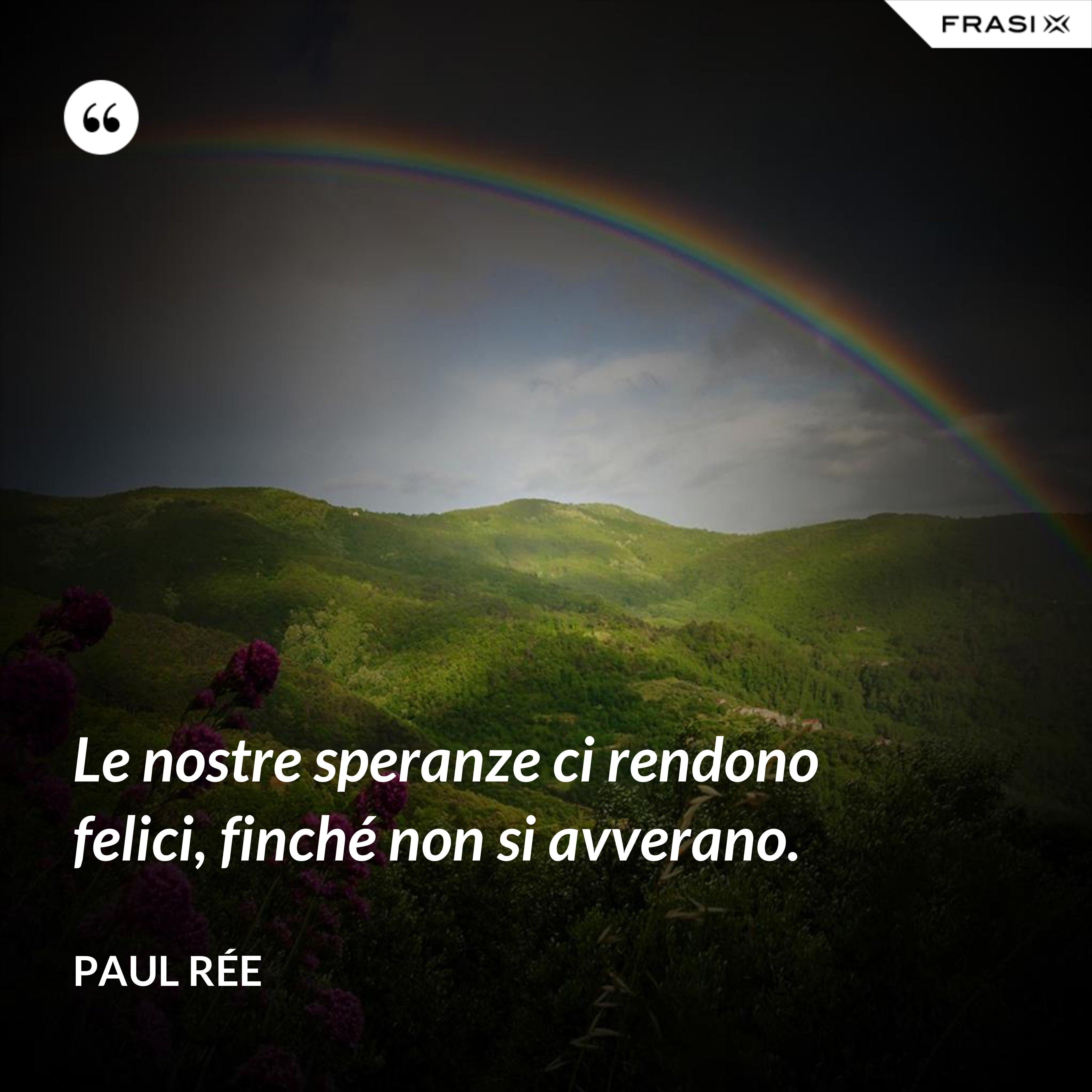Le nostre speranze ci rendono felici, finché non si avverano. - Paul Rée