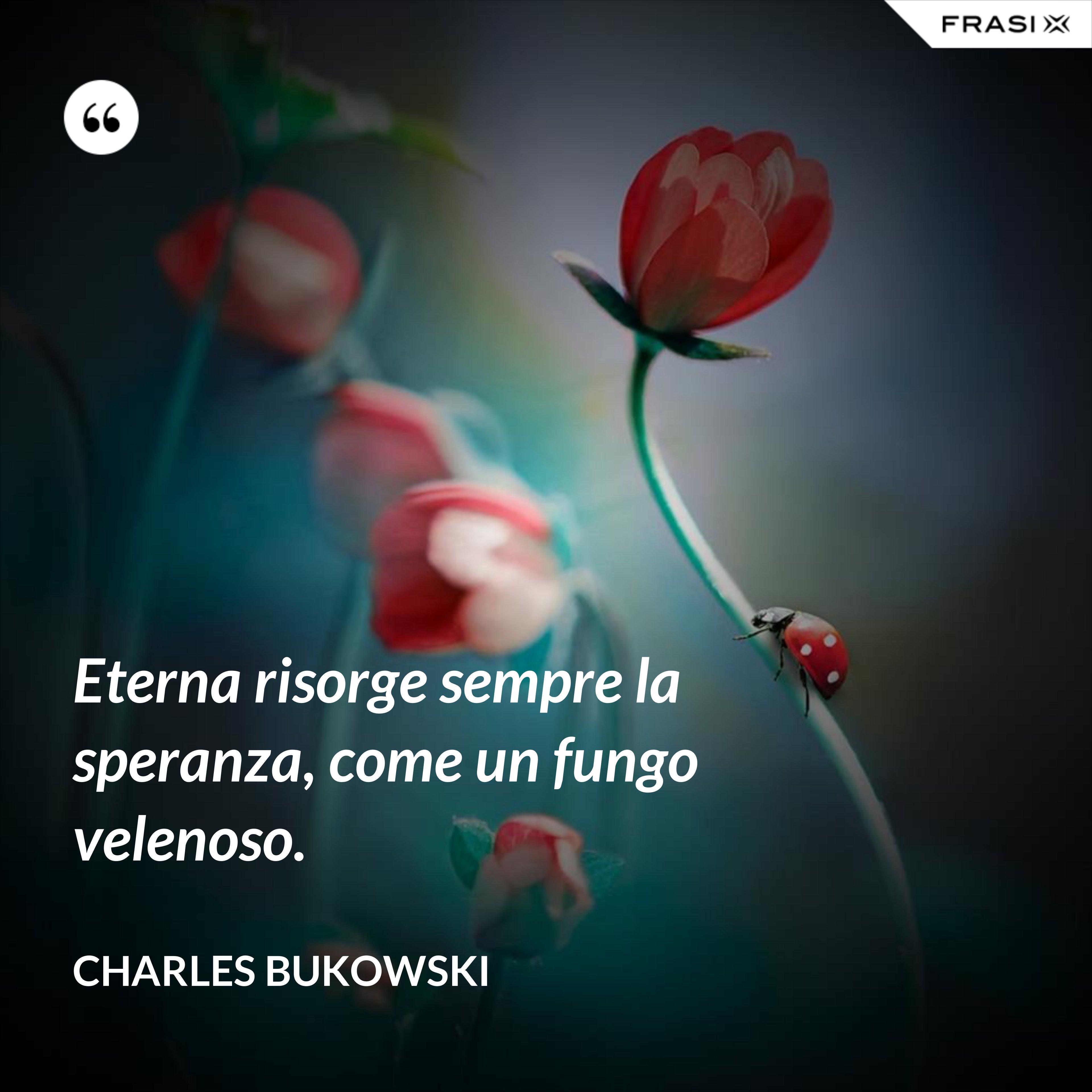 Eterna risorge sempre la speranza, come un fungo velenoso. - Charles Bukowski