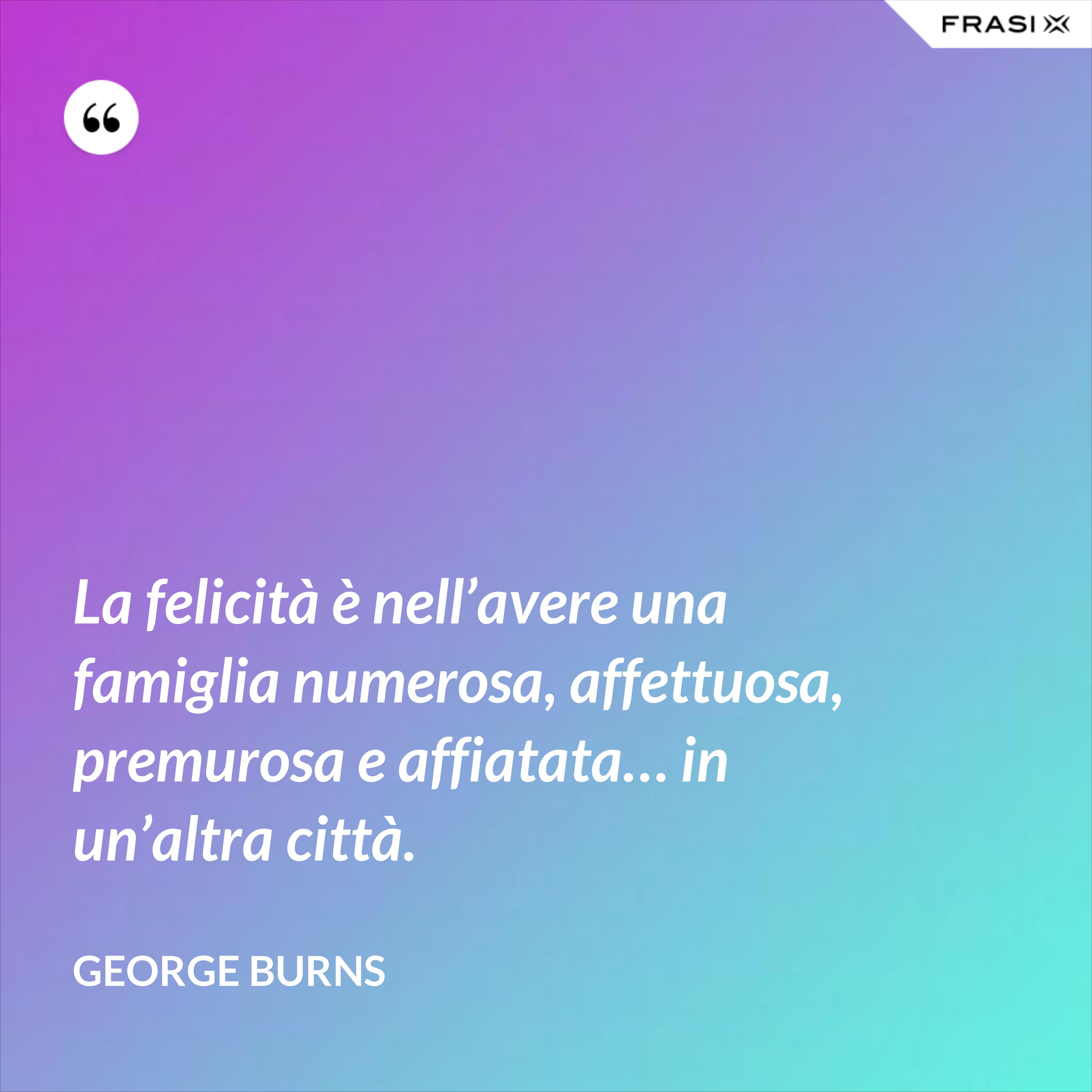 La felicità è nell'avere una famiglia numerosa, affettuosa, premurosa e affiatata… in un'altra città. - George Burns