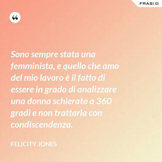 Sono sempre stata una femminista, e quello che amo del mio lavoro è il fatto di essere in grado di analizzare una donna schierata a 360 gradi e non trattarla con condiscendenza. - Felicity Jones