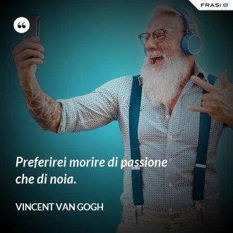 Preferirei morire di passione che di noia. - Vincent Van Gogh