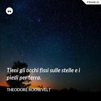Tieni gli occhi fissi sulle stelle e i piedi per terra. - Theodore Roosevelt