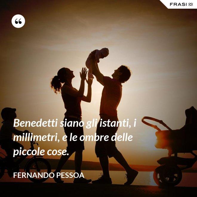 Benedetti siano gli istanti, i millimetri, e le ombre delle piccole cose. - Fernando Pessoa