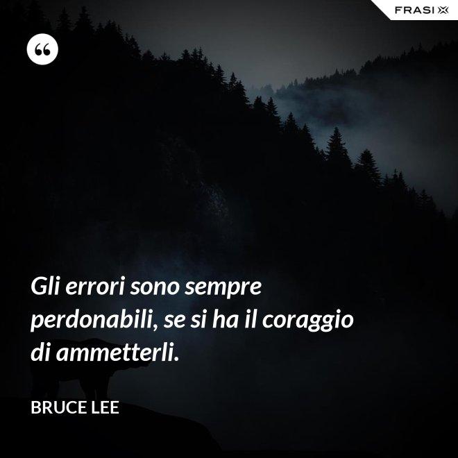 Gli errori sono sempre perdonabili, se si ha il coraggio di ammetterli. - Bruce Lee