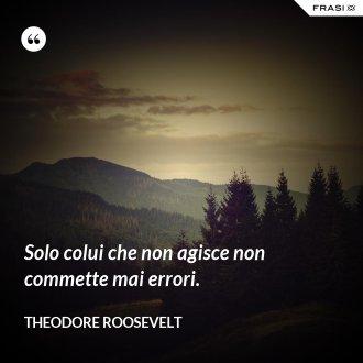 Solo colui che non agisce non commette mai errori. - Theodore Roosevelt