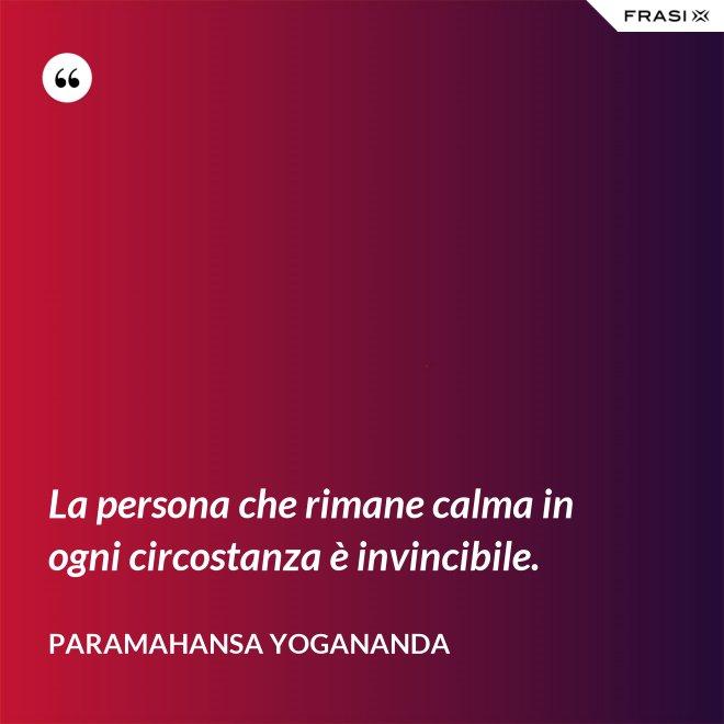 La persona che rimane calma in ogni circostanza è invincibile. - Paramahansa Yogananda