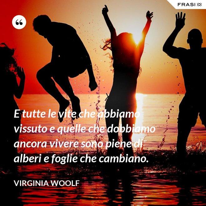 E tutte le vite che abbiamo vissuto e quelle che dobbiamo ancora vivere sono piene di alberi e foglie che cambiano. - Virginia Woolf