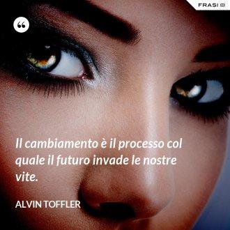 Il cambiamento è il processo col quale il futuro invade le nostre vite. - Alvin Toffler