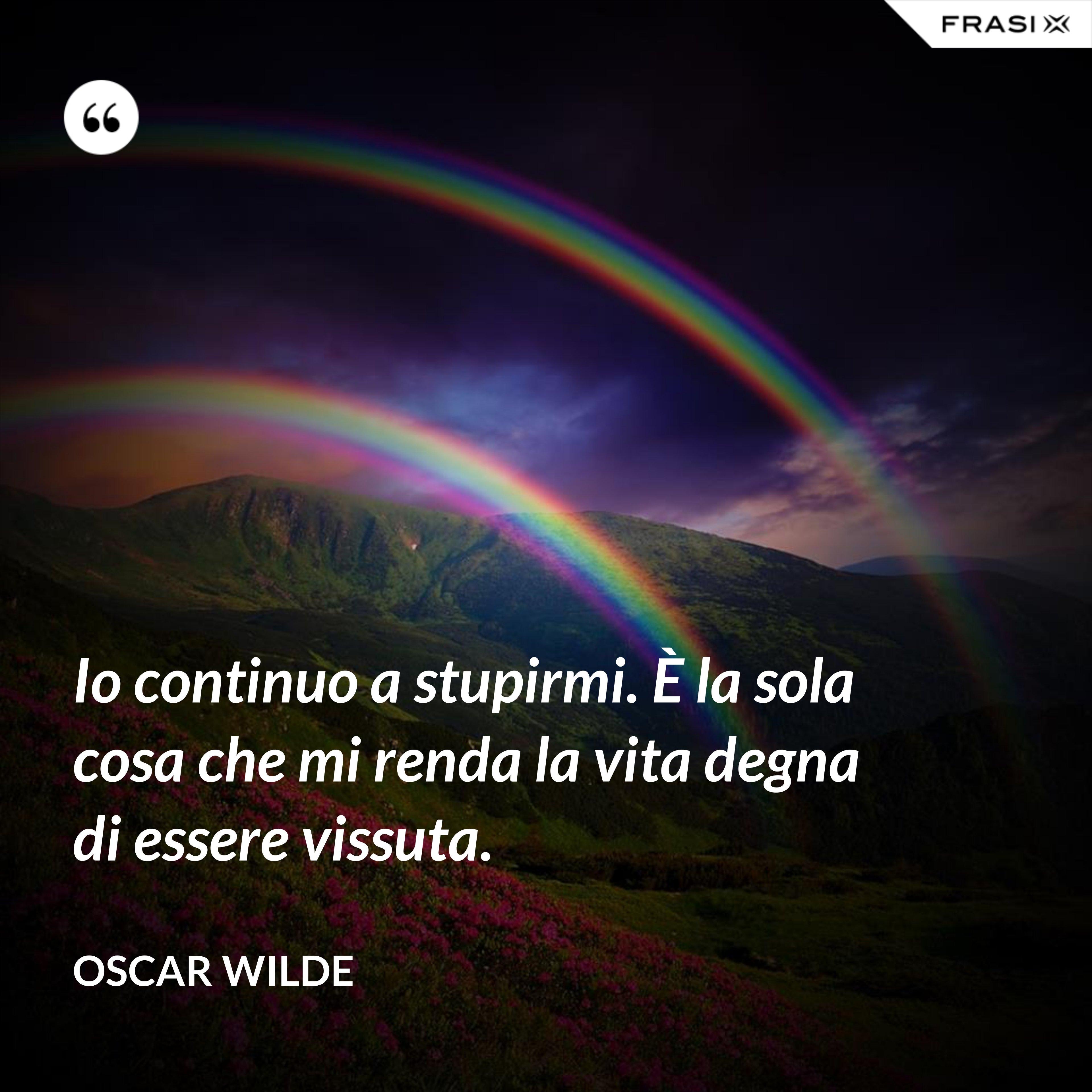 Io continuo a stupirmi. È la sola cosa che mi renda la vita degna di essere vissuta. - Oscar Wilde