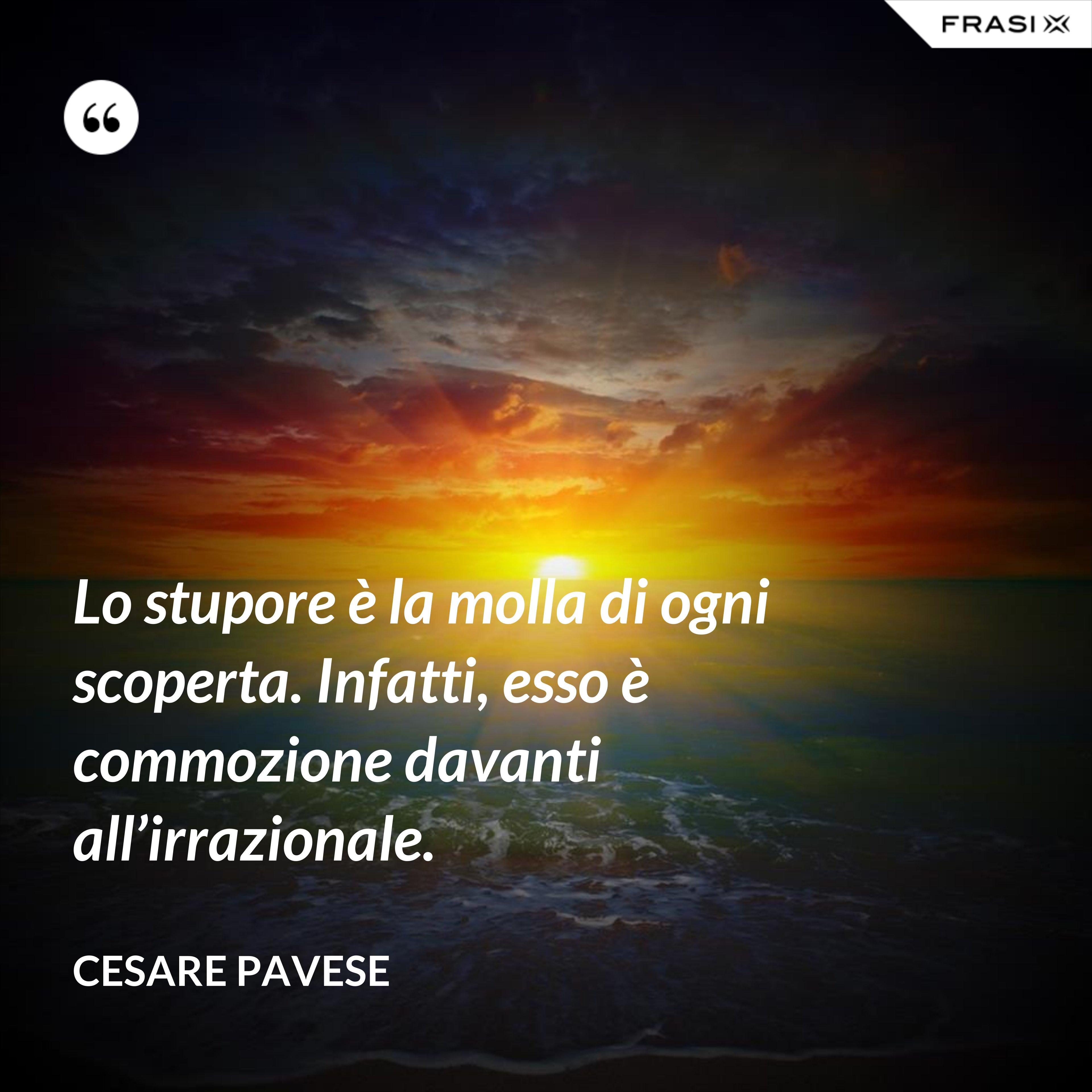 Lo stupore è la molla di ogni scoperta. Infatti, esso è commozione davanti all'irrazionale. - Cesare Pavese