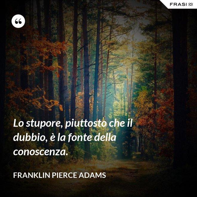 Lo stupore, piuttosto che il dubbio, è la fonte della conoscenza. - Franklin Pierce Adams