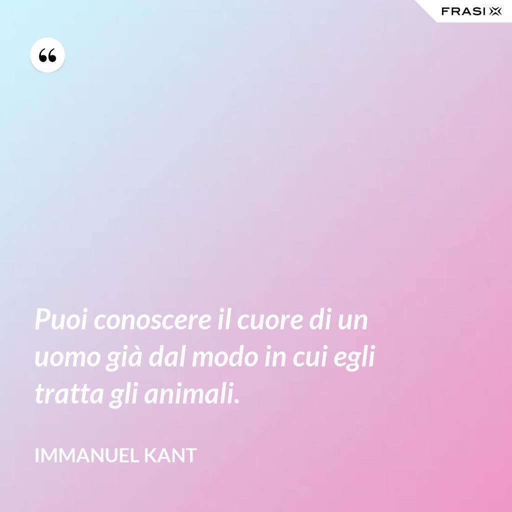 Puoi conoscere il cuore di un uomo già dal modo in cui egli tratta gli animali. - Immanuel Kant