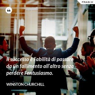 Il successo è l'abilità di passare da un fallimento all'altro senza perdere l'entusiasmo.