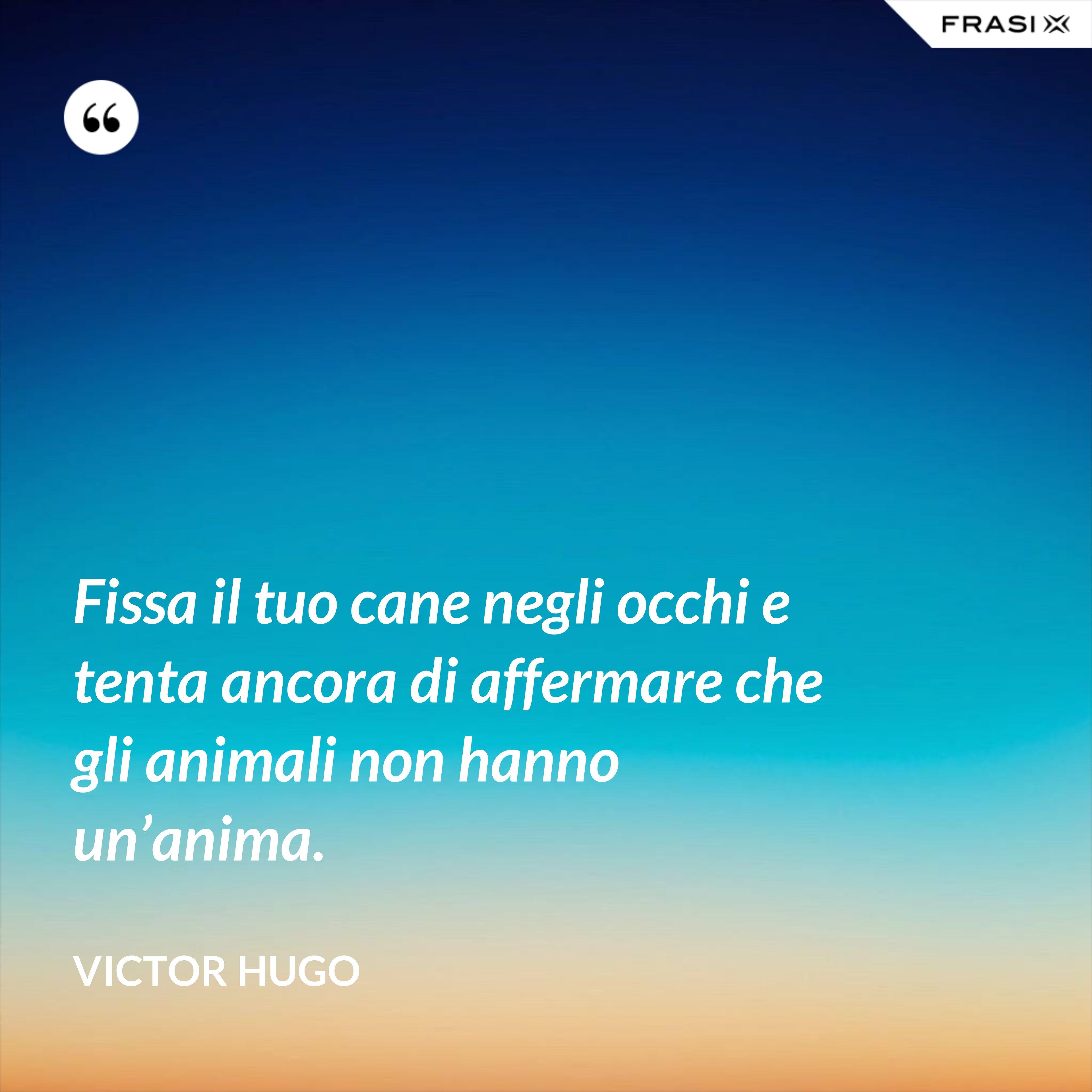 Fissa il tuo cane negli occhi e tenta ancora di affermare che gli animali non hanno un'anima. - Victor Hugo