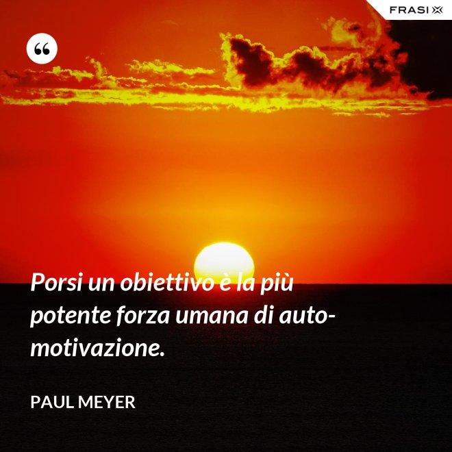 Porsi un obiettivo è la più potente forza umana di auto-motivazione. - Paul Meyer