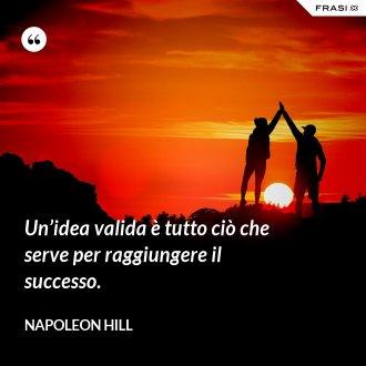 Un'idea valida è tutto ciò che serve per raggiungere il successo. - Napoleon Hill