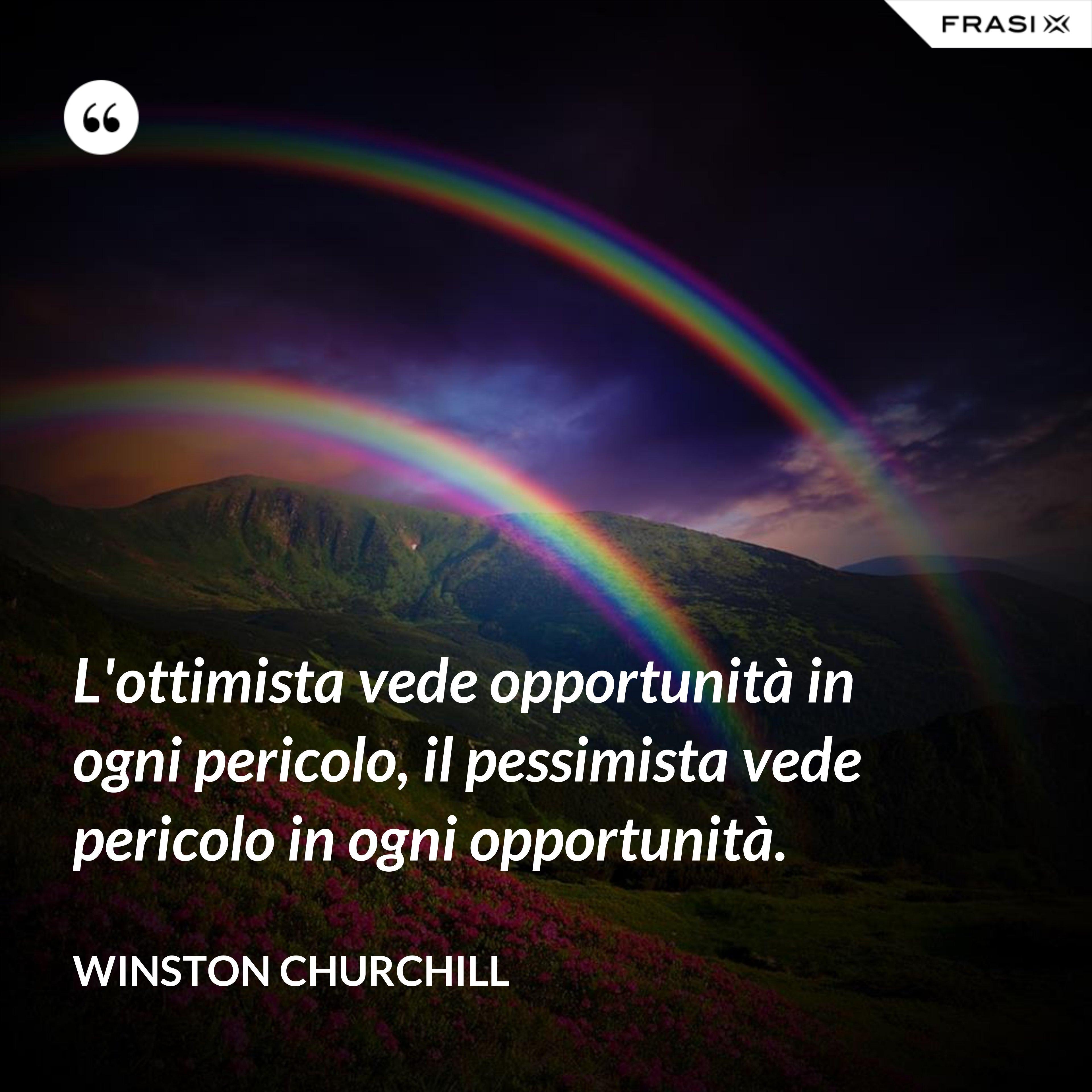 L'ottimista vede opportunità in ogni pericolo, il pessimista vede pericolo in ogni opportunità. - Winston Churchill