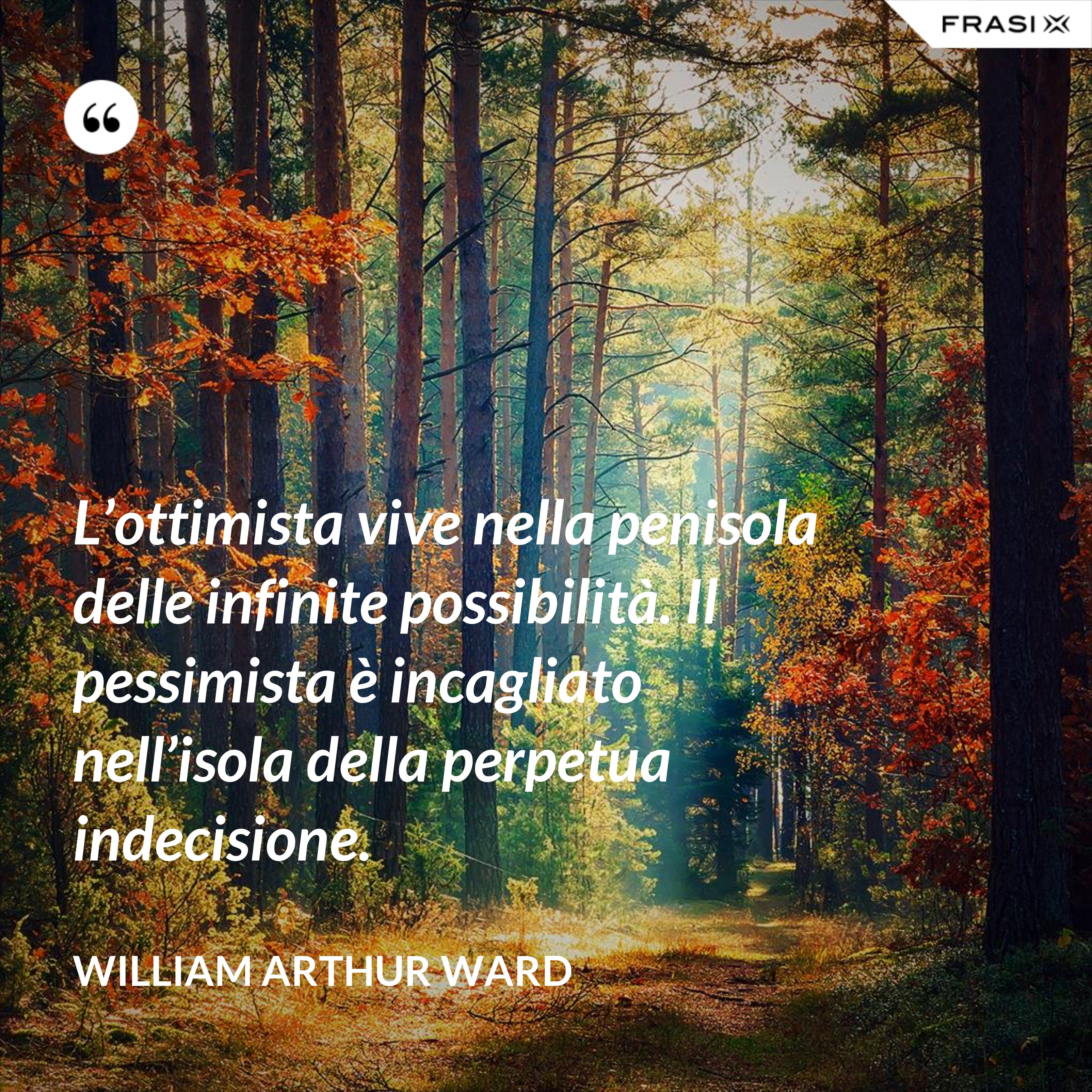 L'ottimista vive nella penisola delle infinite possibilità. Il pessimista è incagliato nell'isola della perpetua indecisione. - William Arthur Ward