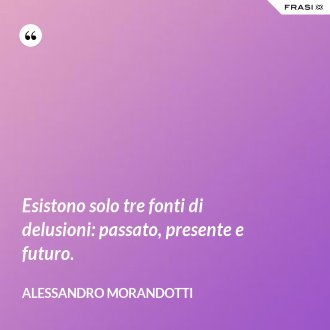 Esistono solo tre fonti di delusioni: passato, presente e futuro. - Alessandro Morandotti
