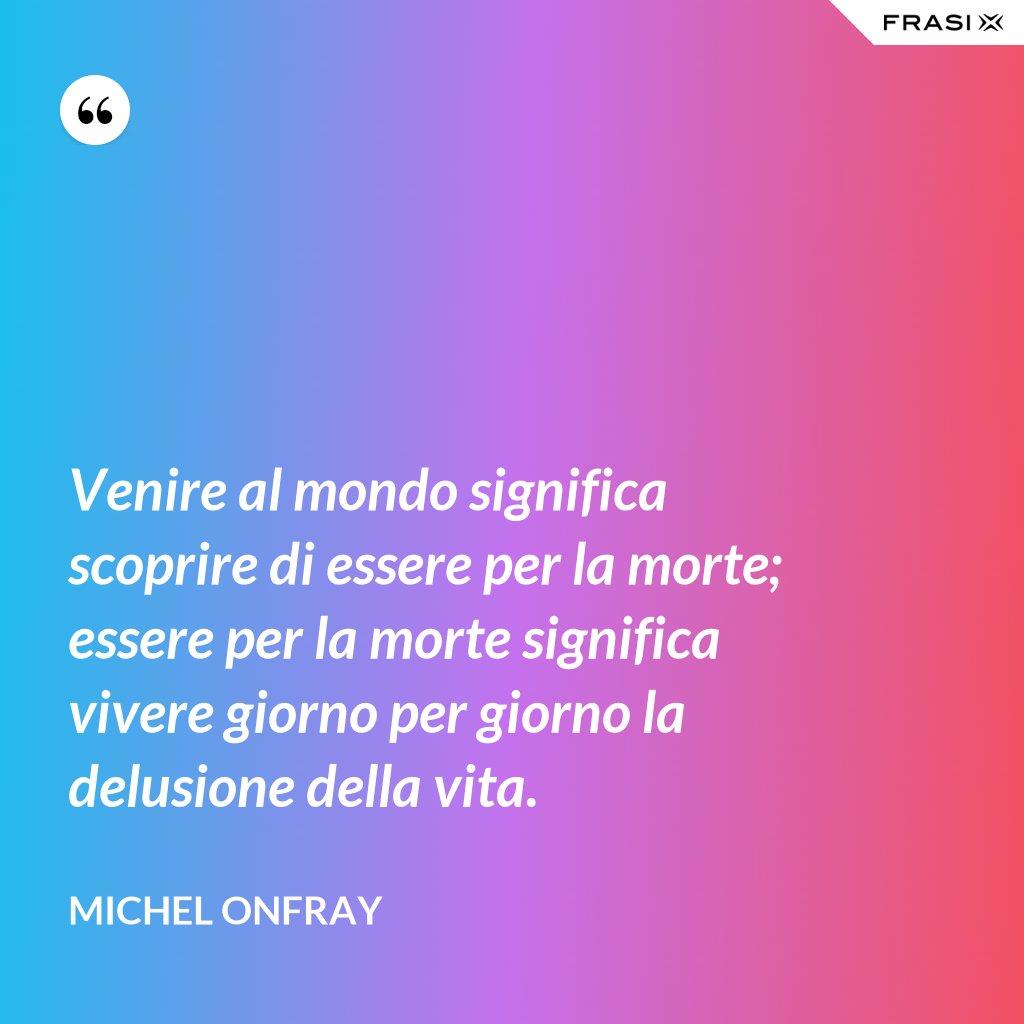 Venire al mondo significa scoprire di essere per la morte; essere per la morte significa vivere giorno per giorno la delusione della vita. - Michel Onfray