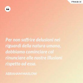 Per non soffrire delusioni nei riguardi della natura umana, dobbiamo cominciare col rinunciare alle nostre illusioni rispetto ad essa. - Abraham Maslow