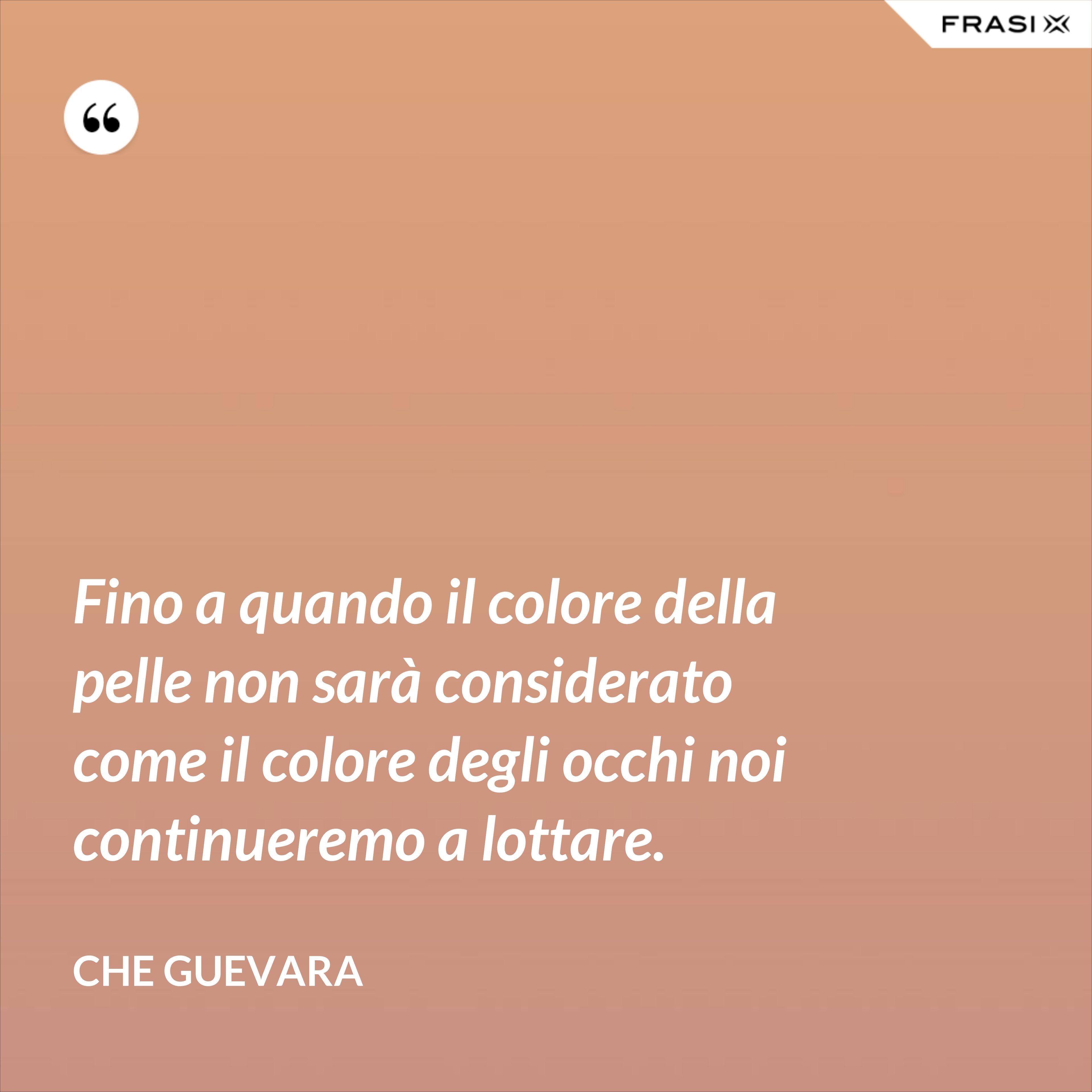 Fino a quando il colore della pelle non sarà considerato come il colore degli occhi noi continueremo a lottare. - Che Guevara