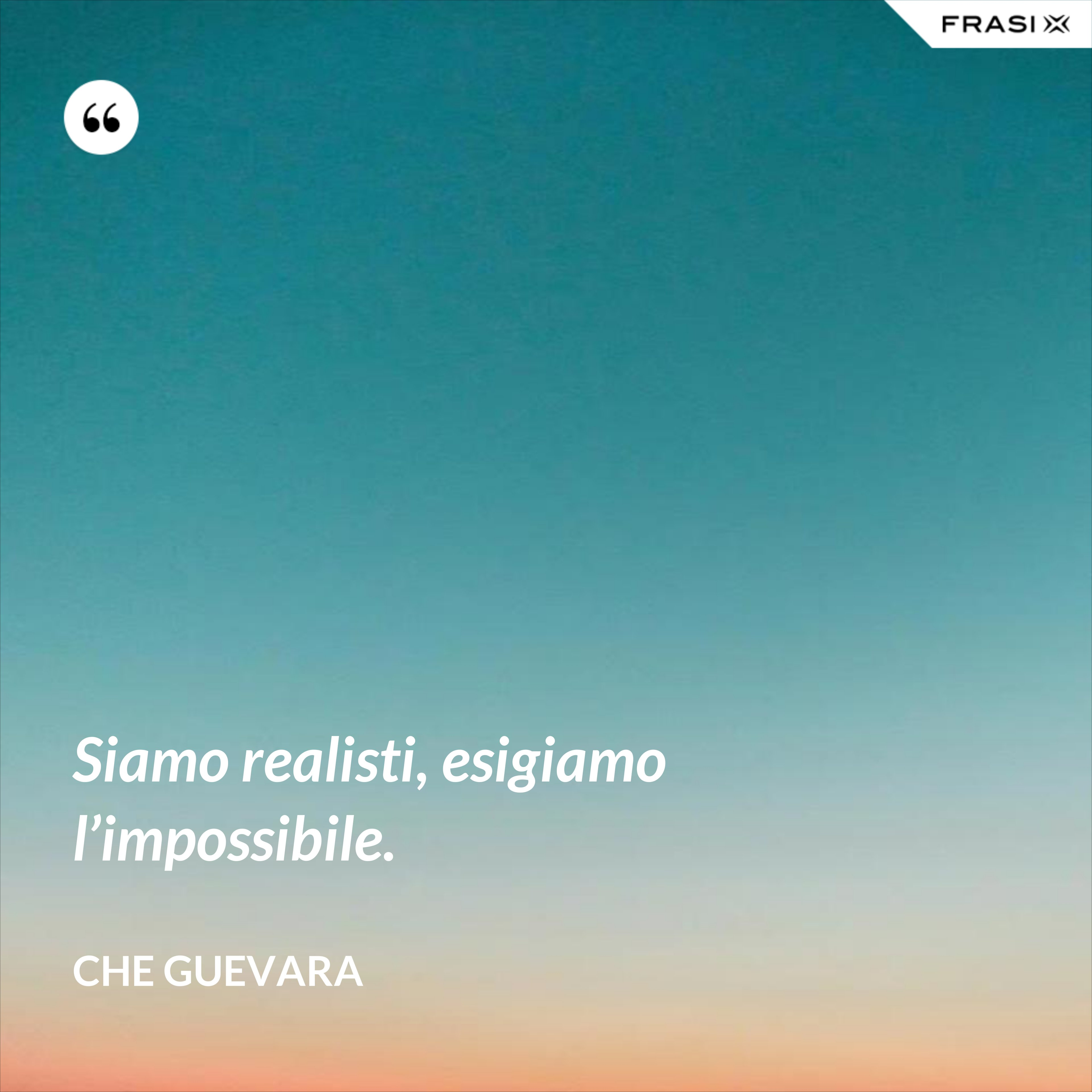 Siamo realisti, esigiamo l'impossibile. - Che Guevara