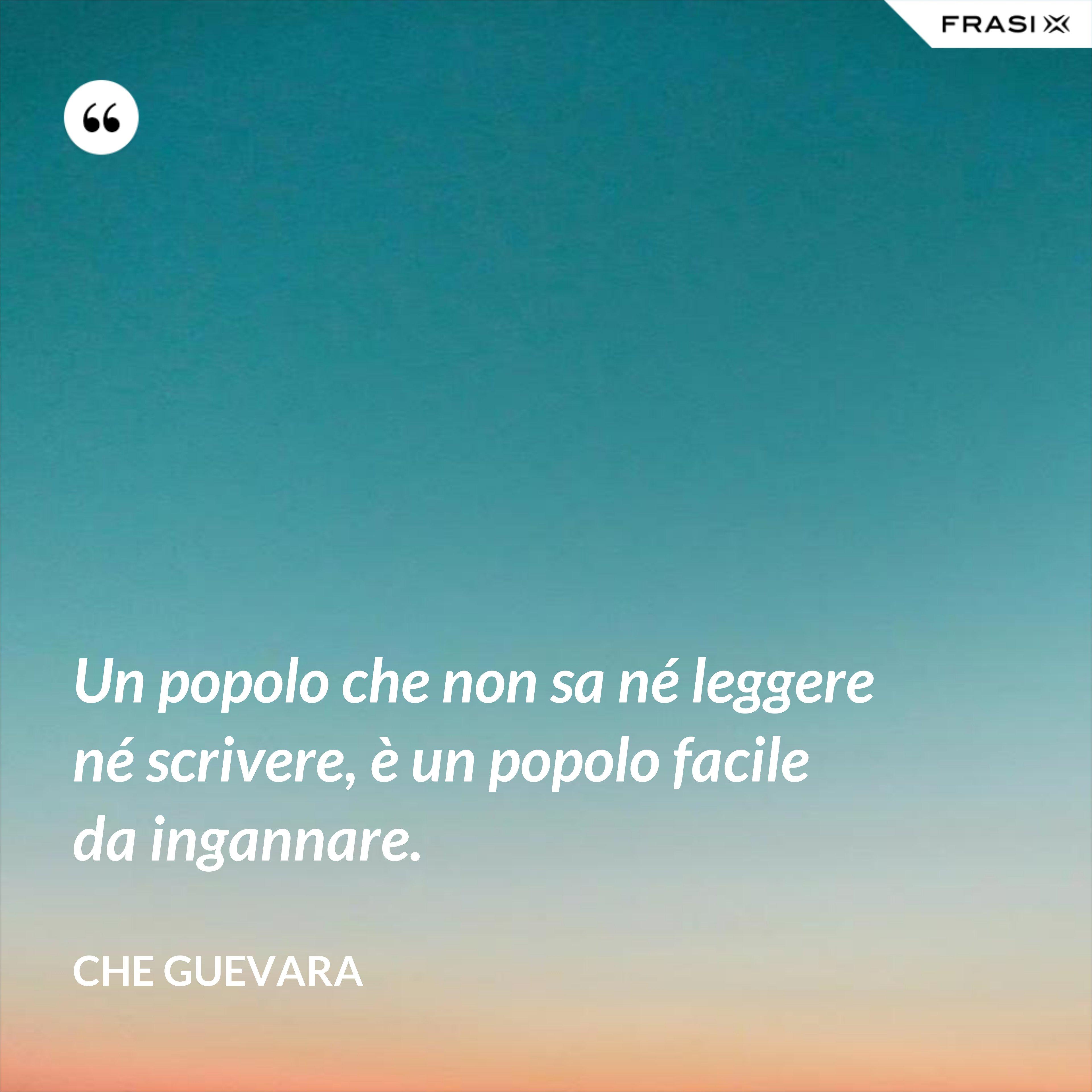 Un popolo che non sa né leggere né scrivere, è un popolo facile da ingannare. - Che Guevara