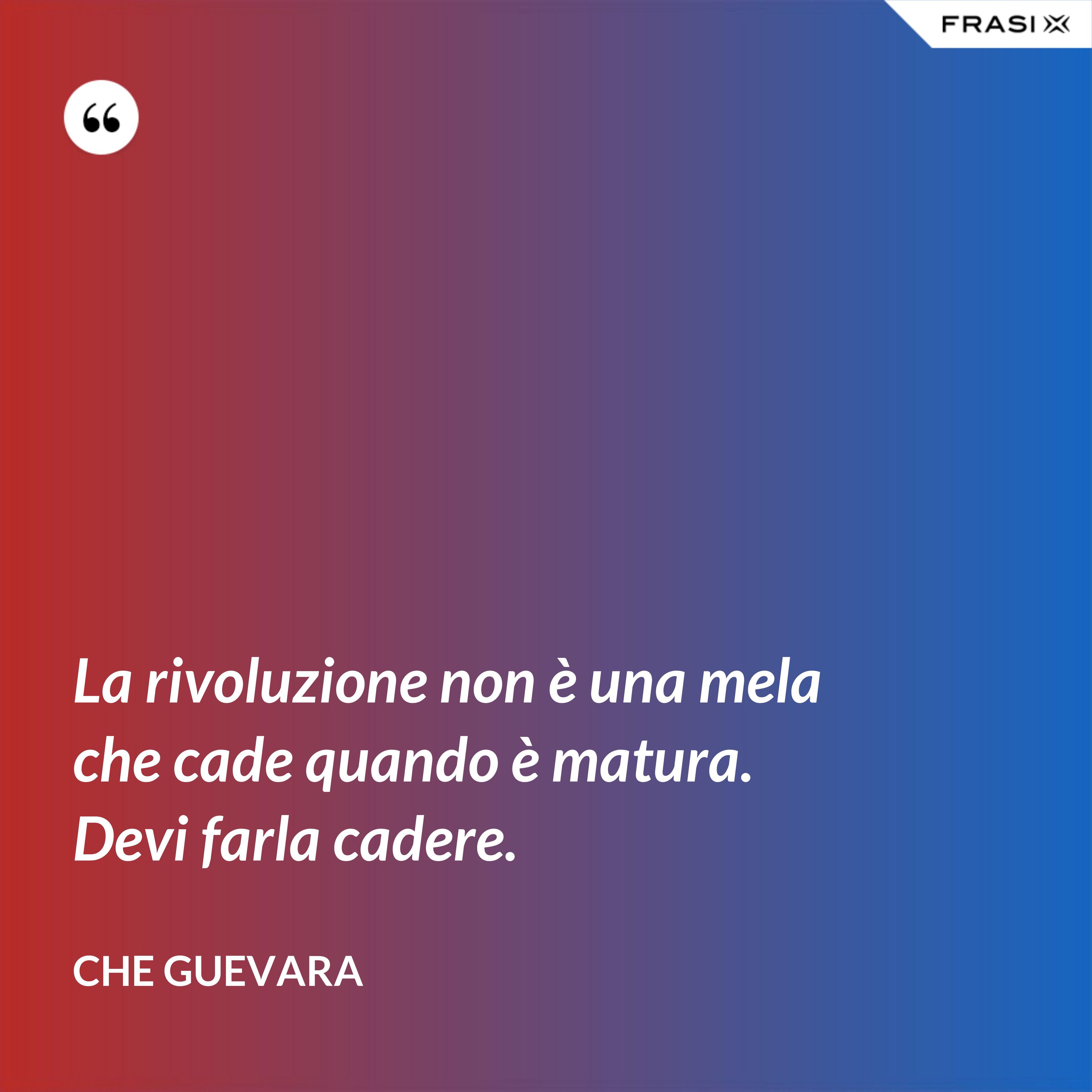 La rivoluzione non è una mela che cade quando è matura. Devi farla cadere. - Che Guevara
