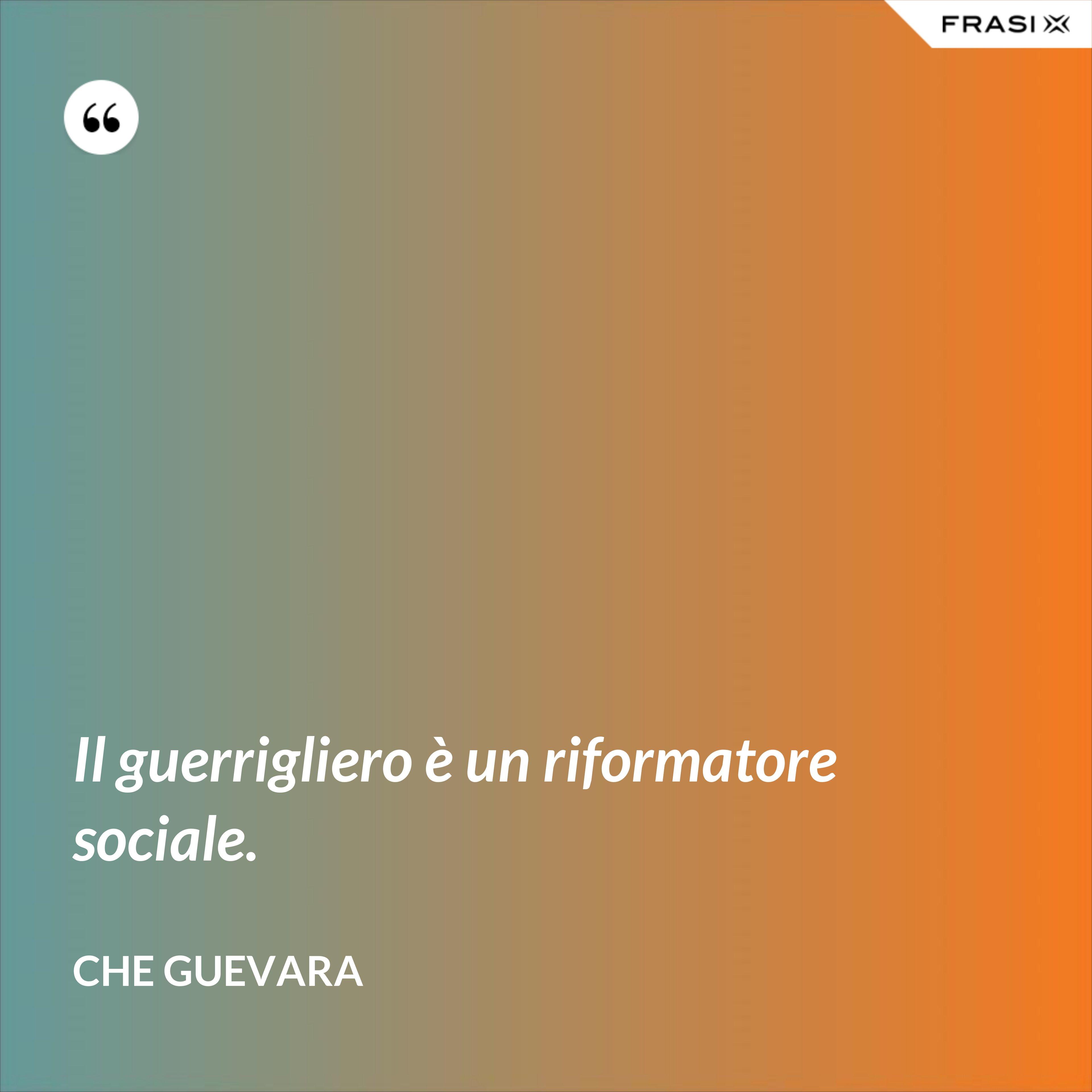 Il guerrigliero è un riformatore sociale. - Che Guevara
