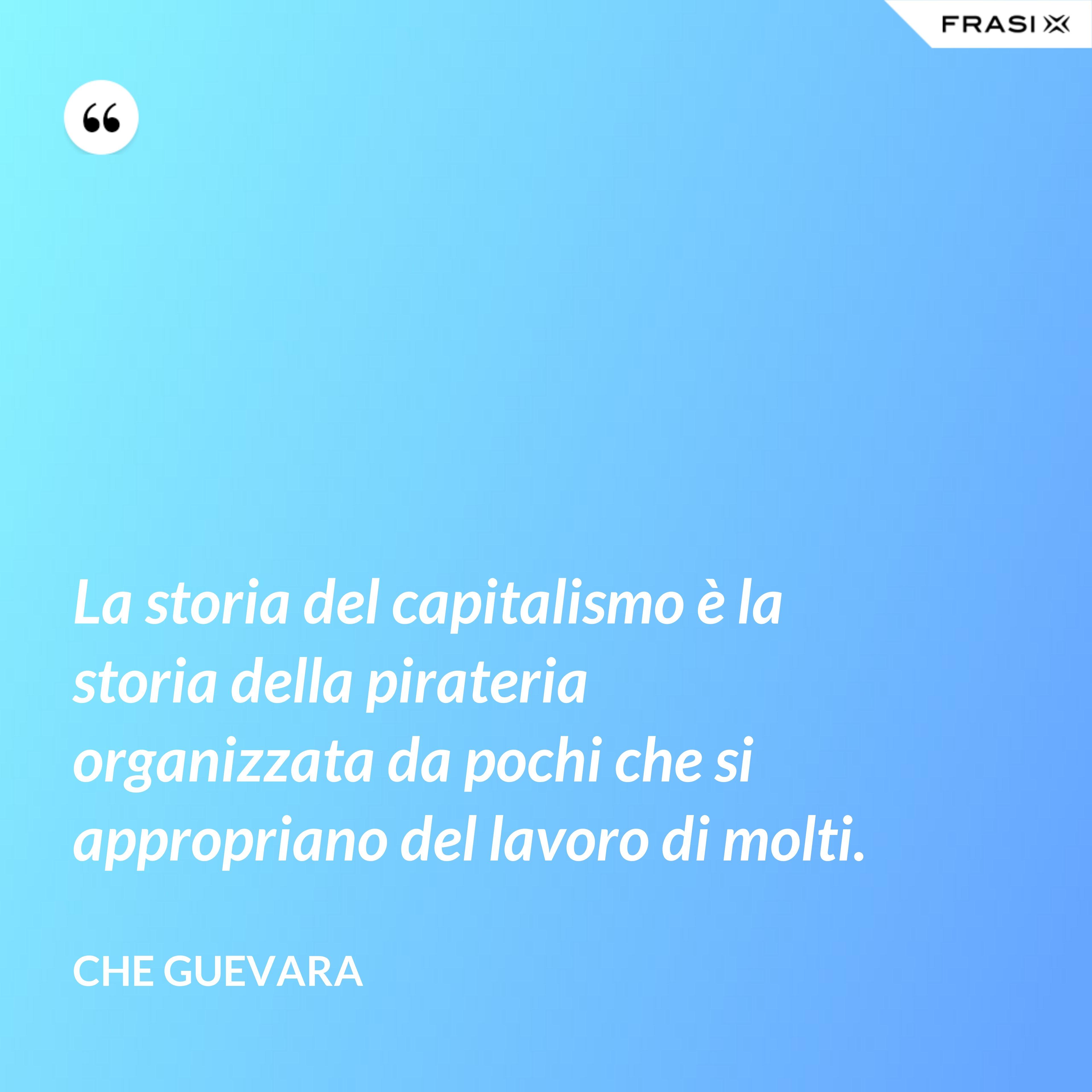 La storia del capitalismo è la storia della pirateria organizzata da pochi che si appropriano del lavoro di molti. - Che Guevara