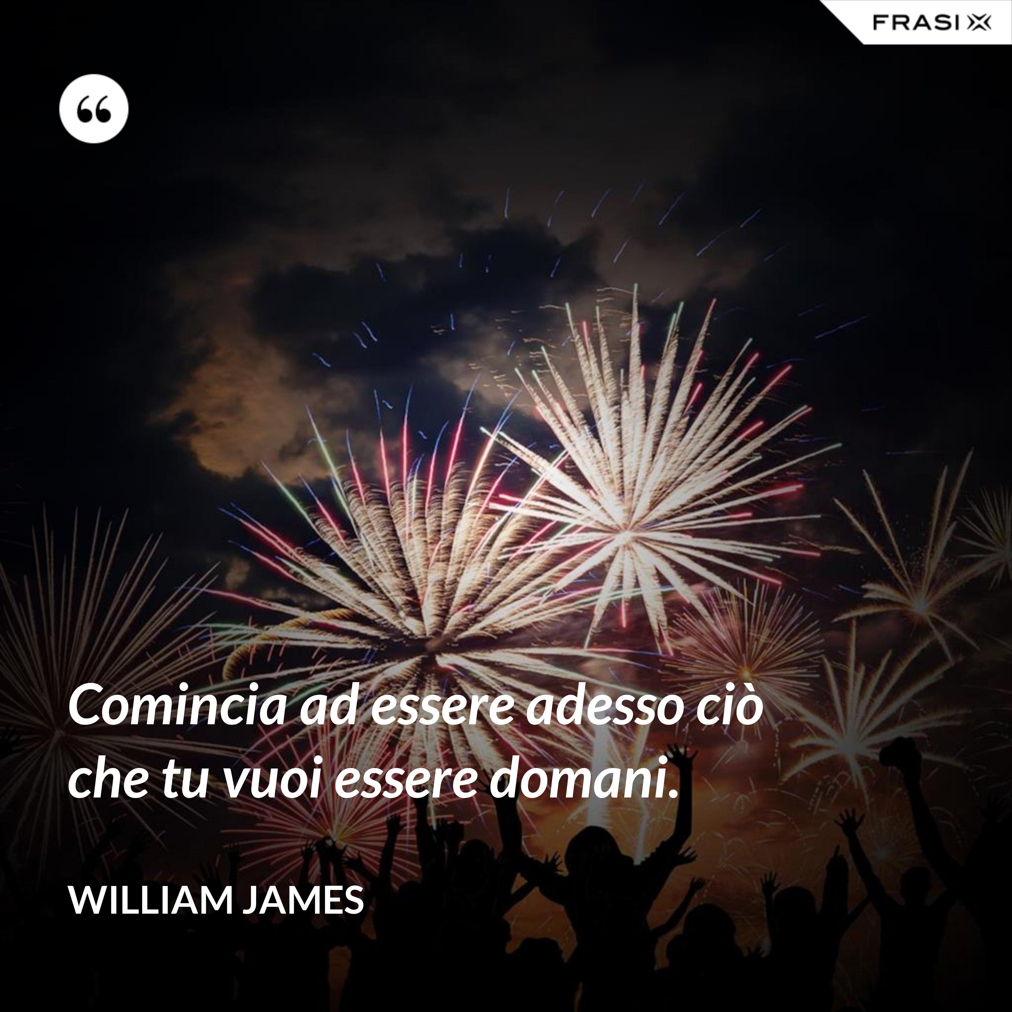 Comincia ad essere adesso ciò che tu vuoi essere domani. - William James