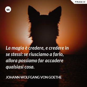 La magia è credere, e credere in se stessi: se riusciamo a farlo, allora possiamo far accadere qualsiasi cosa.