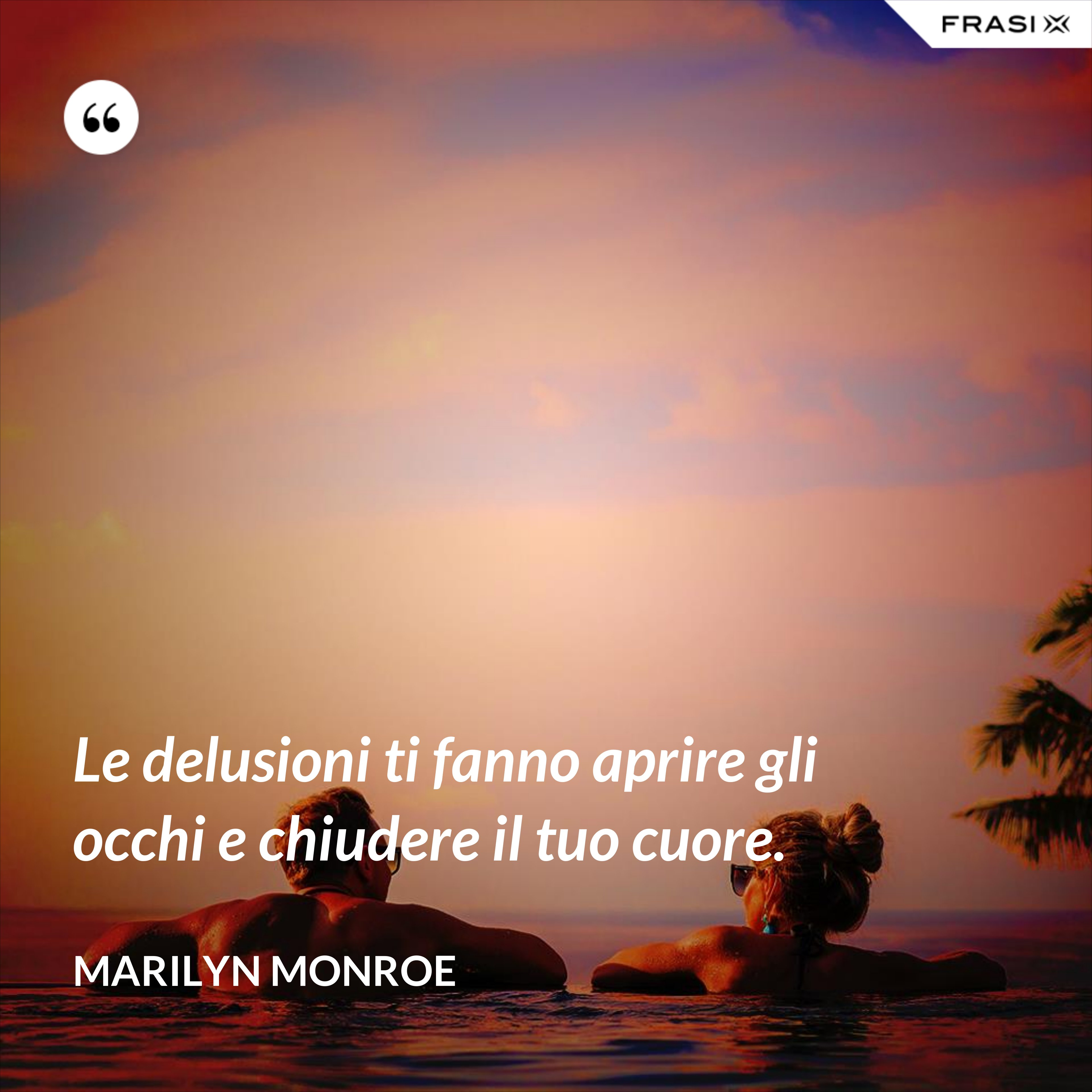 Le delusioni ti fanno aprire gli occhi e chiudere il tuo cuore. - Marilyn Monroe