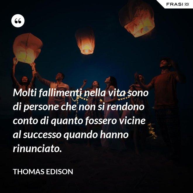 Molti fallimenti nella vita sono di persone che non si rendono conto di quanto fossero vicine al successo quando hanno rinunciato. - Thomas Edison