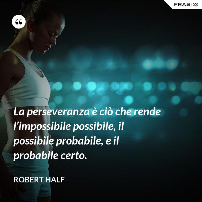 La perseveranza è ciò che rende l'impossibile possibile, il possibile probabile, e il probabile certo. - Robert Half