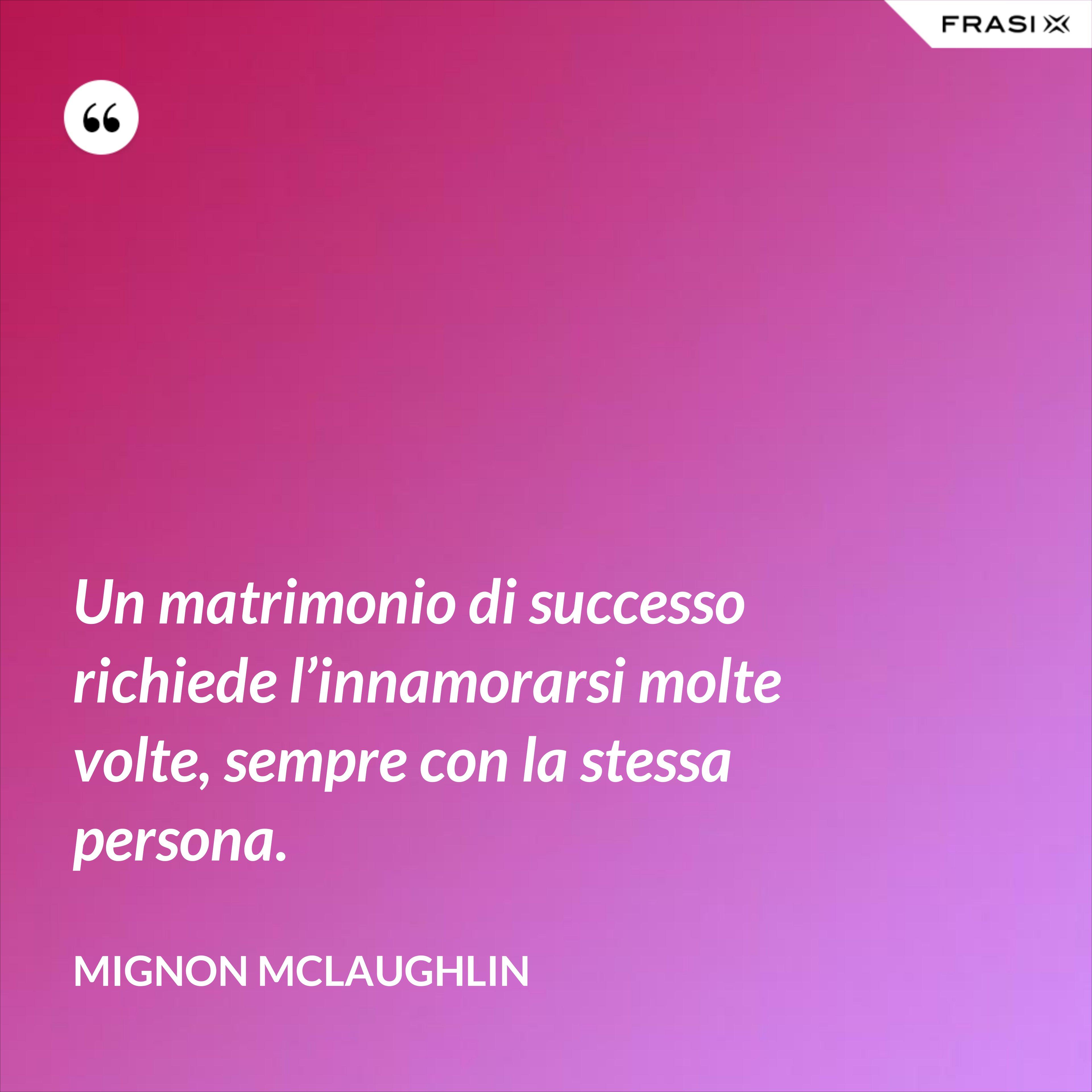 Un matrimonio di successo richiede l'innamorarsi molte volte, sempre con la stessa persona. - Mignon Mclaughlin